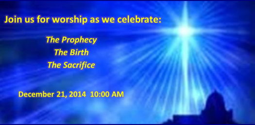 Join us for worship as we celebrate the Prophecy, the Birth, and the Sacrifice.  December 21, 2014 10:00AM